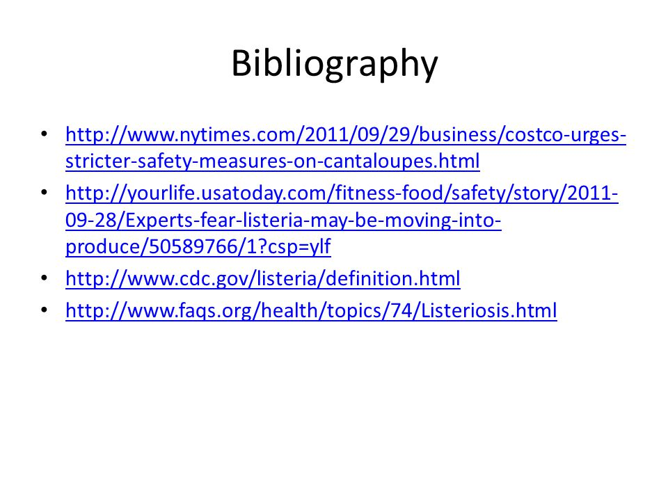 Bibliography http://www.nytimes.com/2011/09/29/business/costco-urges- stricter-safety-measures-on-cantaloupes.html http://www.nytimes.com/2011/09/29/business/costco-urges- stricter-safety-measures-on-cantaloupes.html http://yourlife.usatoday.com/fitness-food/safety/story/2011- 09-28/Experts-fear-listeria-may-be-moving-into- produce/50589766/1 csp=ylf http://yourlife.usatoday.com/fitness-food/safety/story/2011- 09-28/Experts-fear-listeria-may-be-moving-into- produce/50589766/1 csp=ylf http://www.cdc.gov/listeria/definition.html http://www.faqs.org/health/topics/74/Listeriosis.html