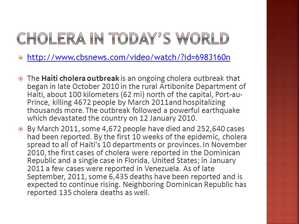    id= n   id= n  The Haiti cholera outbreak is an ongoing cholera outbreak that began in late October 2010 in the rural Artibonite Department of Haiti, about 100 kilometers (62 mi) north of the capital, Port-au- Prince, killing 4672 people by March 2011and hospitalizing thousands more.