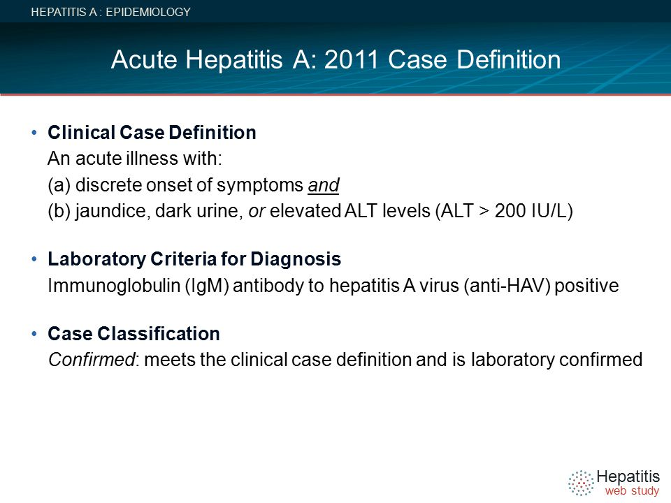 Hepatitis web study Acute Hepatitis A: 2011 Case Definition HEPATITIS A : EPIDEMIOLOGY Clinical Case Definition An acute illness with: (a) discrete onset of symptoms and (b) jaundice, dark urine, or elevated ALT levels (ALT > 200 IU/L) Laboratory Criteria for Diagnosis Immunoglobulin (IgM) antibody to hepatitis A virus (anti-HAV) positive Case Classification Confirmed: meets the clinical case definition and is laboratory confirmed