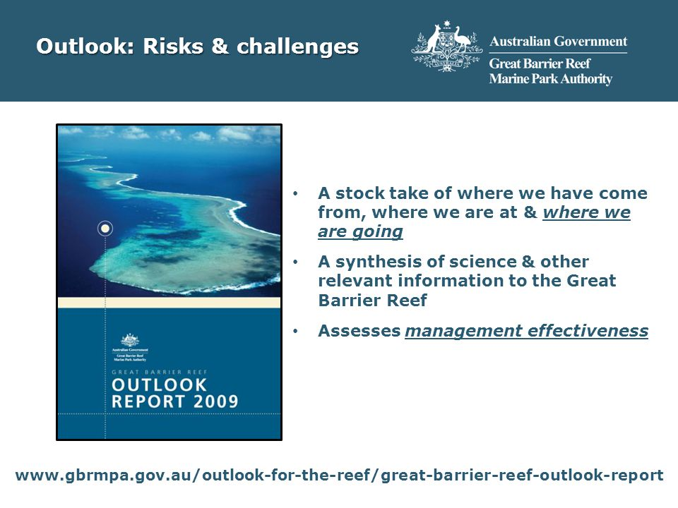 Outlook: Risks & challenges A stock take of where we have come from, where we are at & where we are going A synthesis of science & other relevant information to the Great Barrier Reef Assesses management effectiveness