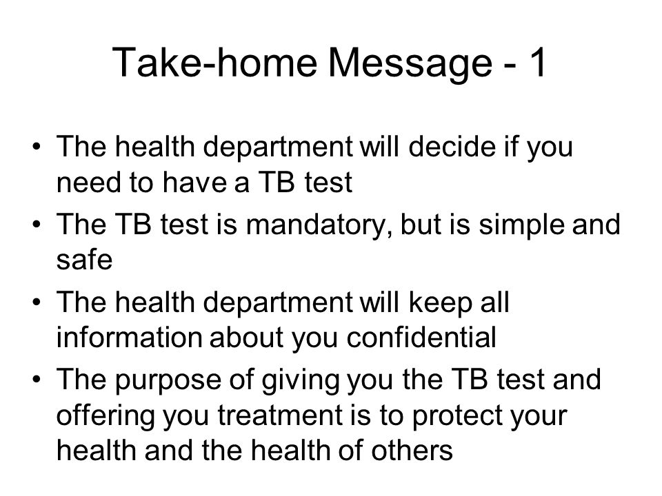 Take-home Message - 1 The health department will decide if you need to have a TB test The TB test is mandatory, but is simple and safe The health department will keep all information about you confidential The purpose of giving you the TB test and offering you treatment is to protect your health and the health of others