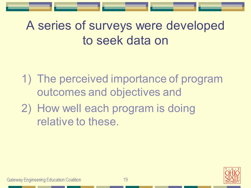 Gateway Engineering Education Coalition19 A series of surveys were developed to seek data on 1)The perceived importance of program outcomes and objectives and 2)How well each program is doing relative to these.