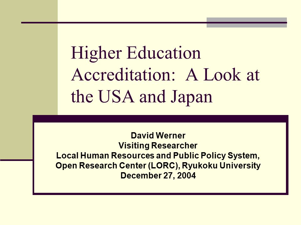 Higher Education Accreditation: A Look at the USA and Japan David Werner Visiting Researcher Local Human Resources and Public Policy System, Open Research Center (LORC), Ryukoku University December 27, 2004