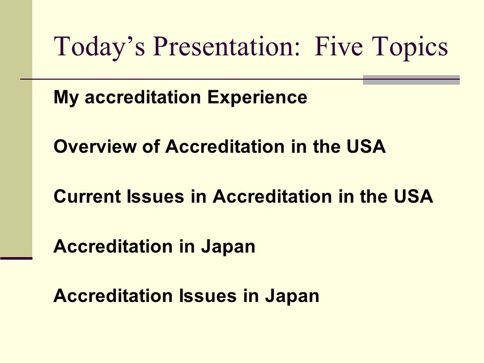 Today's Presentation: Five Topics My accreditation Experience Overview of Accreditation in the USA Current Issues in Accreditation in the USA Accreditation in Japan Accreditation Issues in Japan