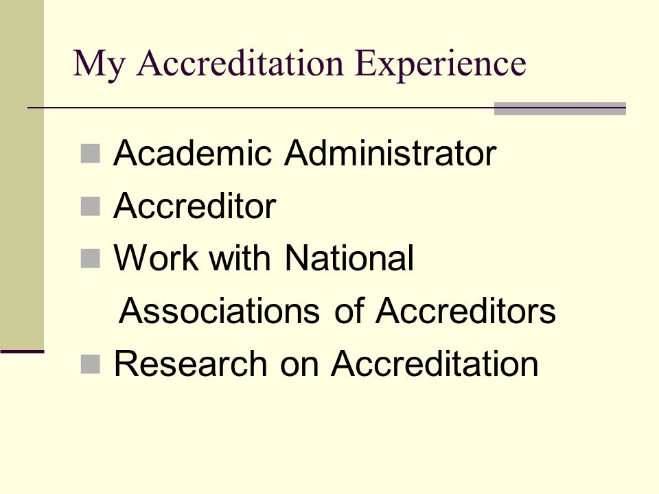 My Accreditation Experience Academic Administrator Accreditor Work with National Associations of Accreditors Research on Accreditation