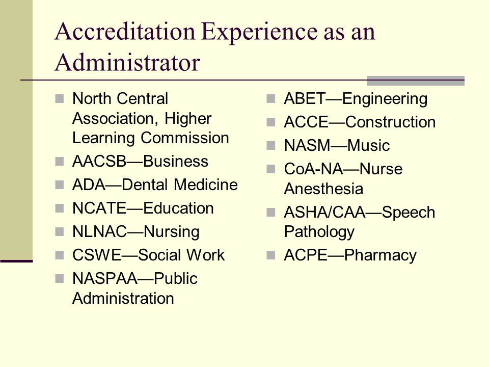 Accreditation Experience as an Administrator North Central Association, Higher Learning Commission AACSB—Business ADA—Dental Medicine NCATE—Education NLNAC—Nursing CSWE—Social Work NASPAA—Public Administration ABET—Engineering ACCE—Construction NASM—Music CoA-NA—Nurse Anesthesia ASHA/CAA—Speech Pathology ACPE—Pharmacy