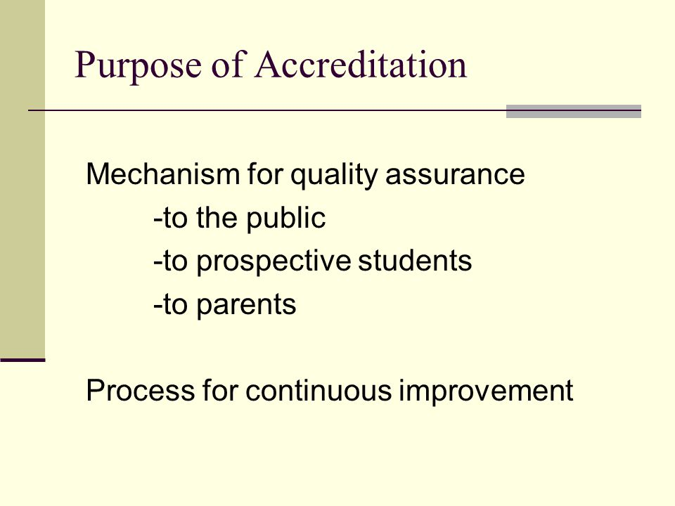 Purpose of Accreditation Mechanism for quality assurance -to the public -to prospective students -to parents Process for continuous improvement