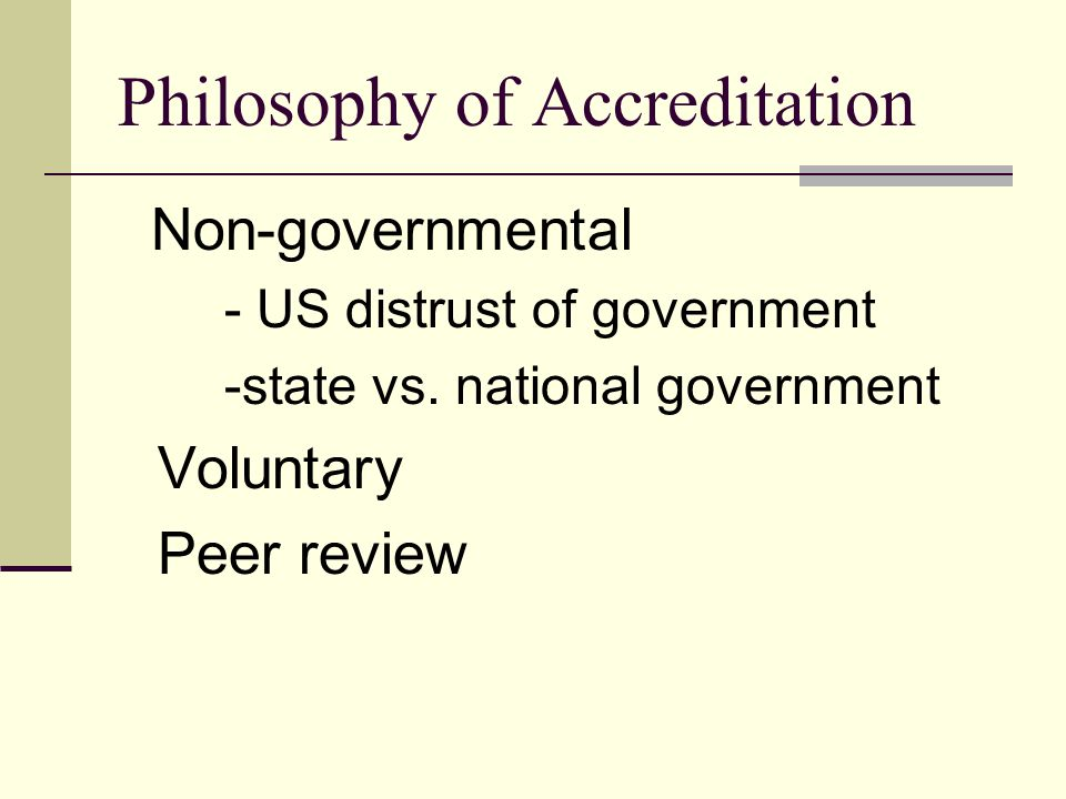 Philosophy of Accreditation Non-governmental - US distrust of government -state vs.