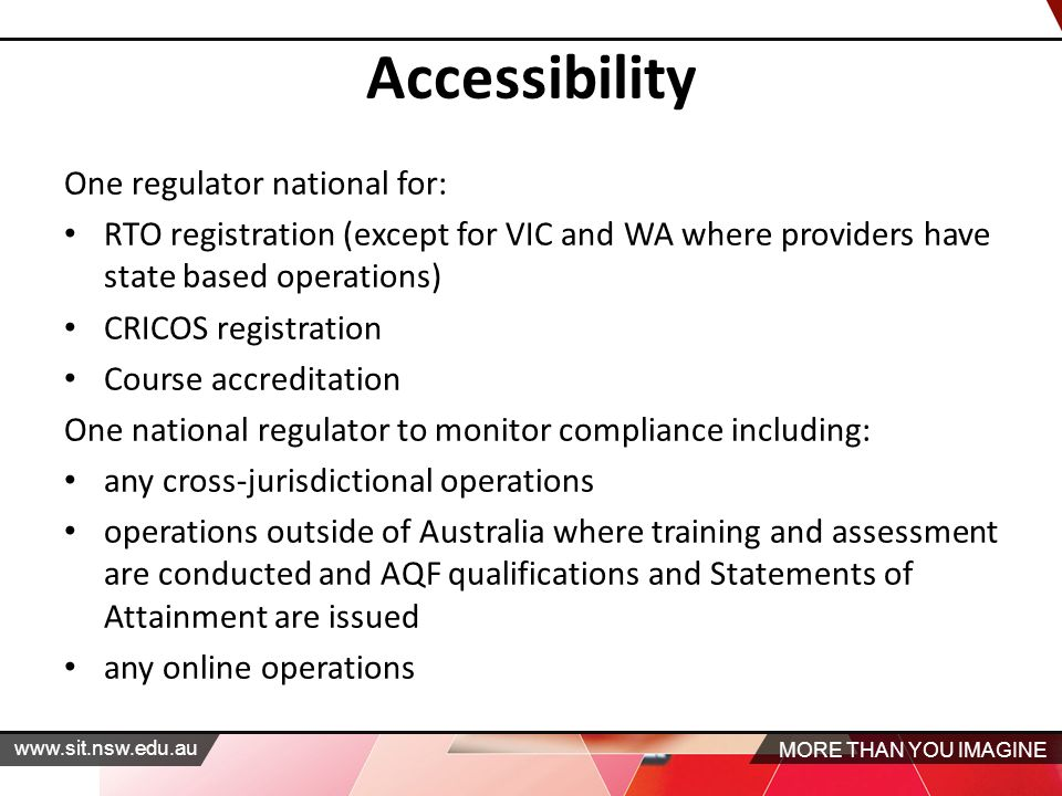MORE THAN YOU IMAGINE   Accessibility One regulator national for: RTO registration (except for VIC and WA where providers have state based operations) CRICOS registration Course accreditation One national regulator to monitor compliance including: any cross‐jurisdictional operations operations outside of Australia where training and assessment are conducted and AQF qualifications and Statements of Attainment are issued any online operations
