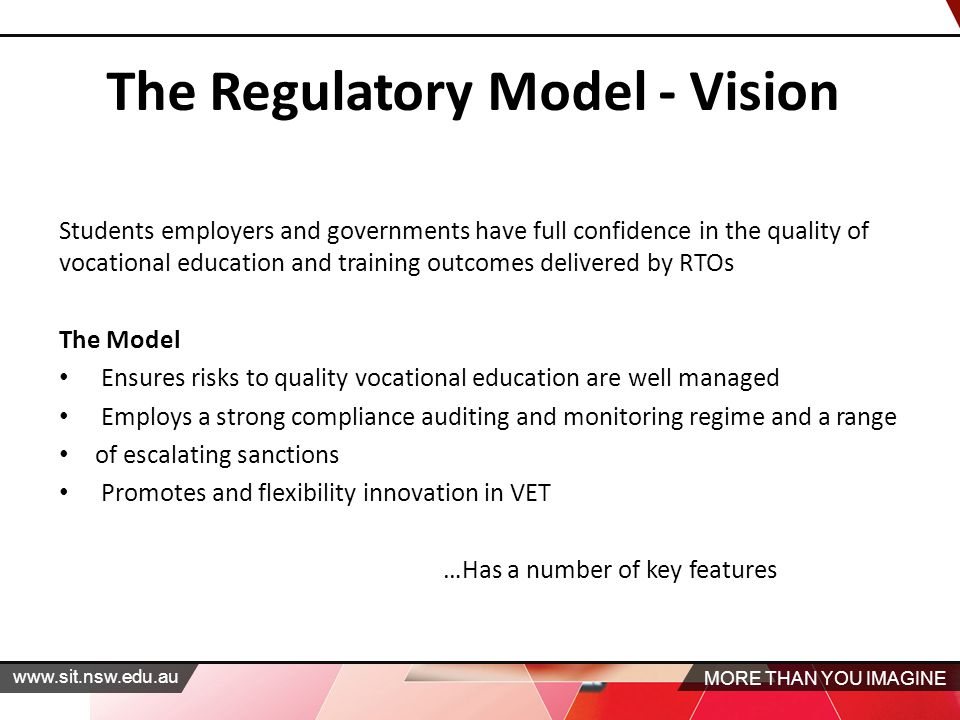 MORE THAN YOU IMAGINE   The Regulatory Model ‐ Vision Students employers and governments have full confidence in the quality of vocational education and training outcomes delivered by RTOs The Model Ensures risks to quality vocational education are well managed Employs a strong compliance auditing and monitoring regime and a range of escalating sanctions Promotes and flexibility innovation in VET …Has a number of key features