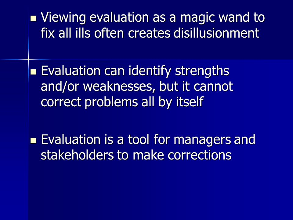 Viewing evaluation as a magic wand to fix all ills often creates disillusionment Viewing evaluation as a magic wand to fix all ills often creates disillusionment Evaluation can identify strengths and/or weaknesses, but it cannot correct problems all by itself Evaluation can identify strengths and/or weaknesses, but it cannot correct problems all by itself Evaluation is a tool for managers and stakeholders to make corrections Evaluation is a tool for managers and stakeholders to make corrections