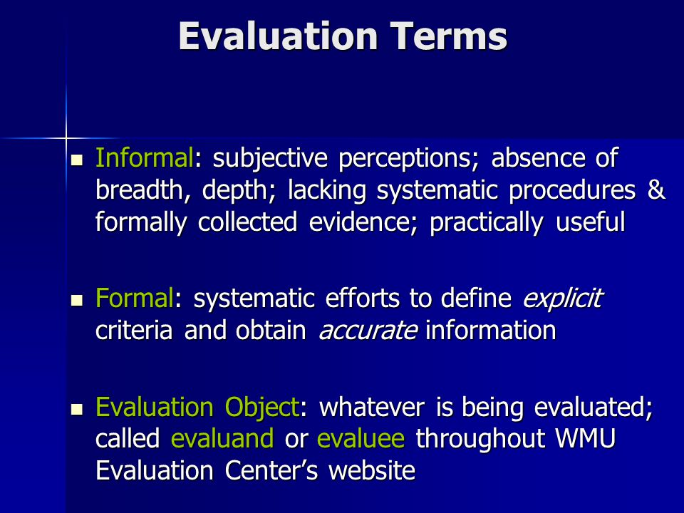 Evaluation Terms Informal: subjective perceptions; absence of breadth, depth; lacking systematic procedures & formally collected evidence; practically useful Informal: subjective perceptions; absence of breadth, depth; lacking systematic procedures & formally collected evidence; practically useful Formal: systematic efforts to define explicit criteria and obtain accurate information Formal: systematic efforts to define explicit criteria and obtain accurate information Evaluation Object: whatever is being evaluated; called evaluand or evaluee throughout WMU Evaluation Center's website Evaluation Object: whatever is being evaluated; called evaluand or evaluee throughout WMU Evaluation Center's website