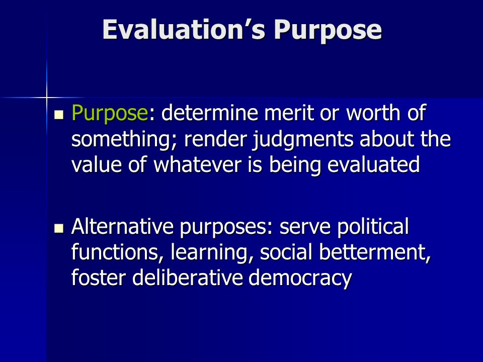 Evaluation's Purpose Purpose: determine merit or worth of something; render judgments about the value of whatever is being evaluated Purpose: determine merit or worth of something; render judgments about the value of whatever is being evaluated Alternative purposes: serve political functions, learning, social betterment, foster deliberative democracy Alternative purposes: serve political functions, learning, social betterment, foster deliberative democracy