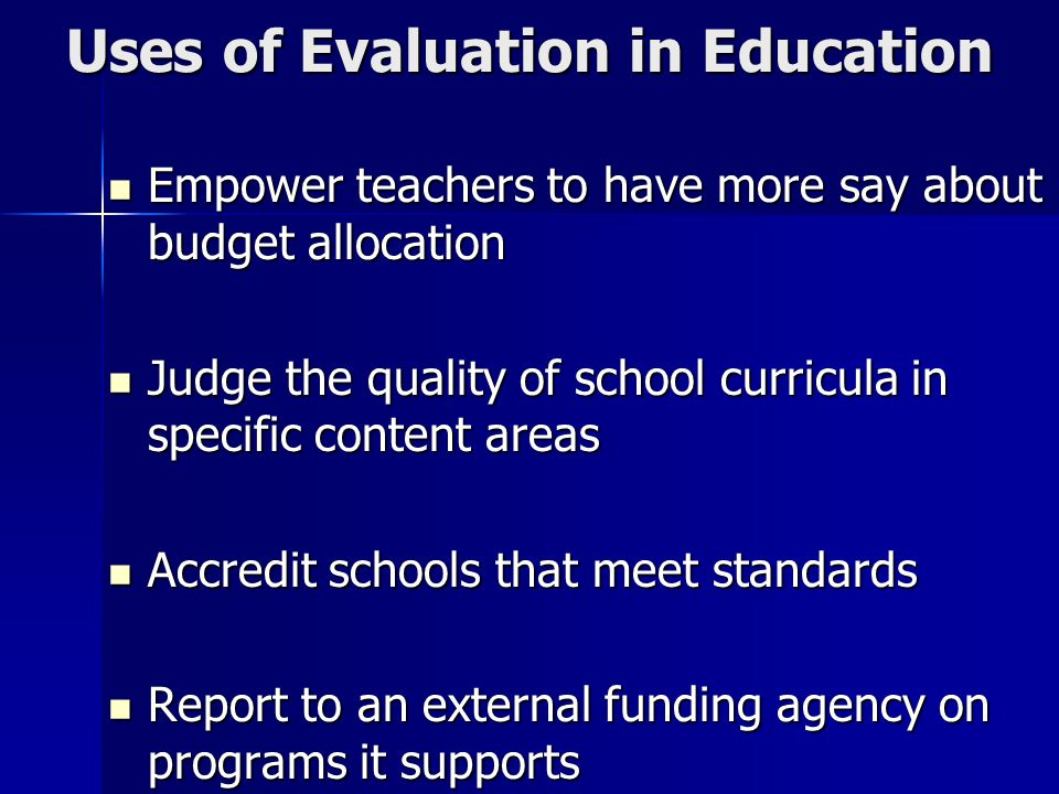 Uses of Evaluation in Education Empower teachers to have more say about budget allocation Empower teachers to have more say about budget allocation Judge the quality of school curricula in specific content areas Judge the quality of school curricula in specific content areas Accredit schools that meet standards Accredit schools that meet standards Report to an external funding agency on programs it supports Report to an external funding agency on programs it supports
