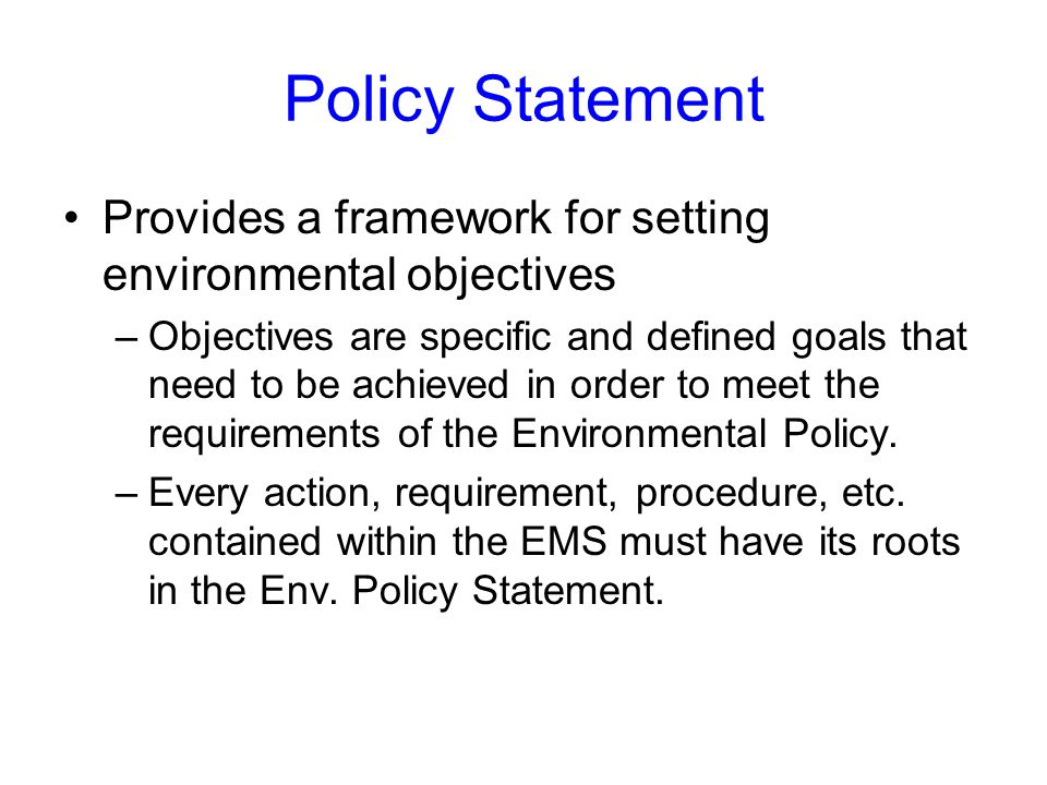 Policy Statement Provides a framework for setting environmental objectives –Objectives are specific and defined goals that need to be achieved in order to meet the requirements of the Environmental Policy.