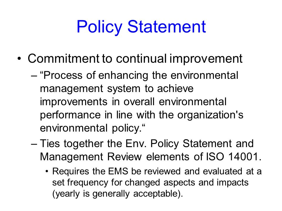 Policy Statement Commitment to continual improvement – Process of enhancing the environmental management system to achieve improvements in overall environmental performance in line with the organization s environmental policy. –Ties together the Env.