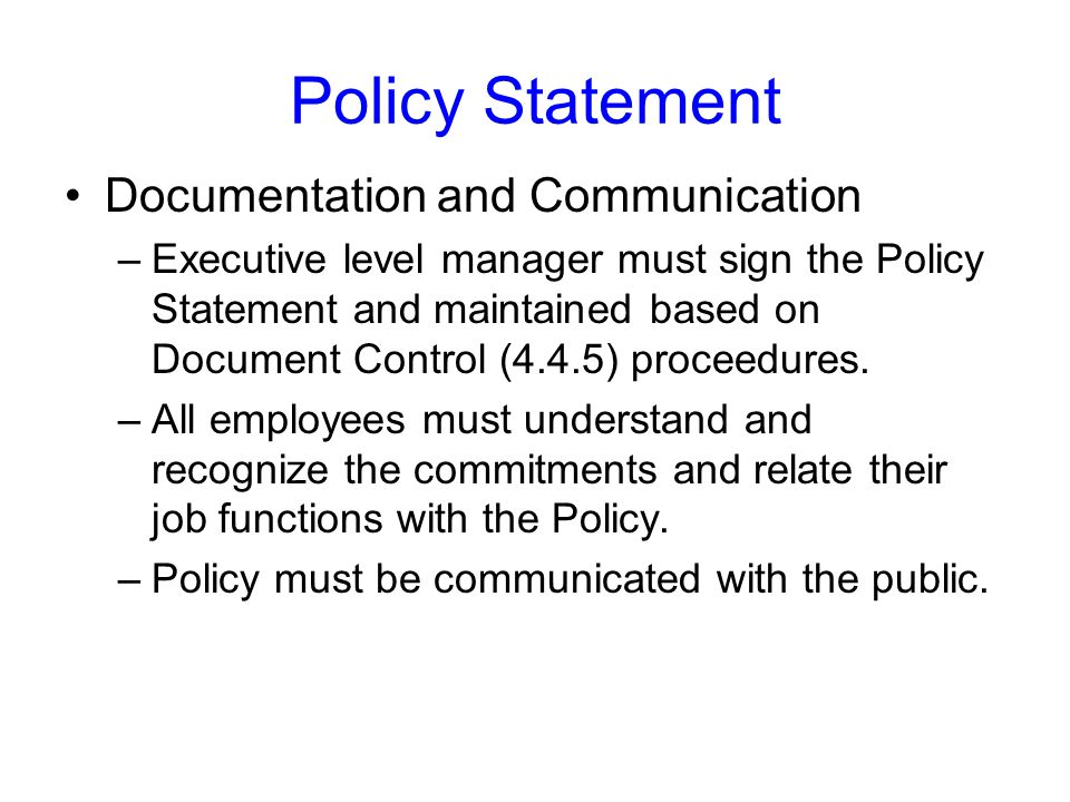 Policy Statement Documentation and Communication –Executive level manager must sign the Policy Statement and maintained based on Document Control (4.4.5) proceedures.
