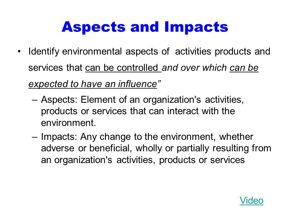 Aspects and Impacts Identify environmental aspects of activities products and services that can be controlled and over which can be expected to have an influence –Aspects: Element of an organization s activities, products or services that can interact with the environment.
