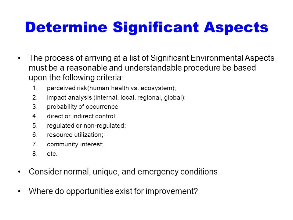 Determine Significant Aspects The process of arriving at a list of Significant Environmental Aspects must be a reasonable and understandable procedure be based upon the following criteria: 1.perceived risk(human health vs.