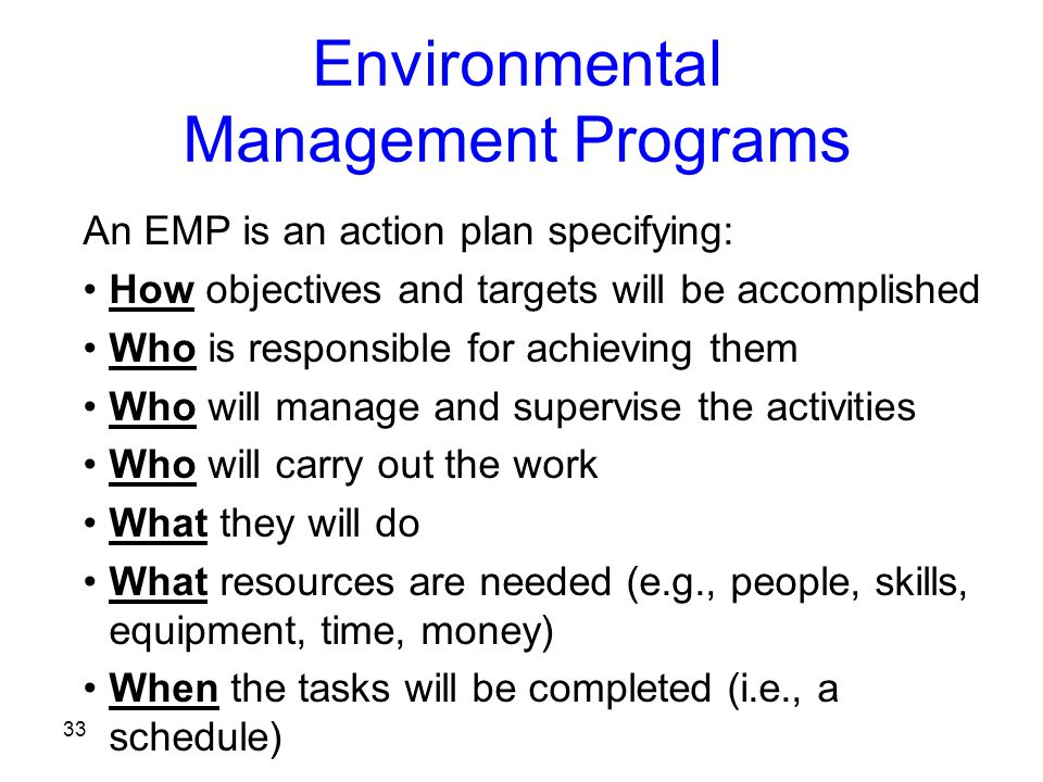 33 Environmental Management Programs An EMP is an action plan specifying: How objectives and targets will be accomplished Who is responsible for achieving them Who will manage and supervise the activities Who will carry out the work What they will do What resources are needed (e.g., people, skills, equipment, time, money) When the tasks will be completed (i.e., a schedule)