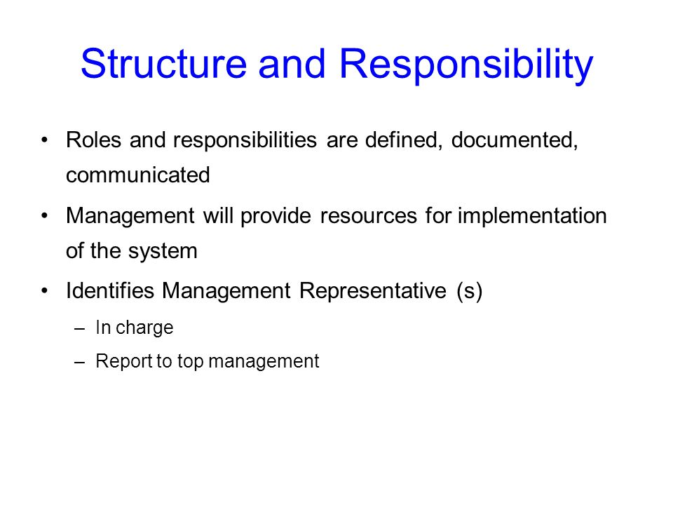 Structure and Responsibility Roles and responsibilities are defined, documented, communicated Management will provide resources for implementation of the system Identifies Management Representative (s) –In charge –Report to top management