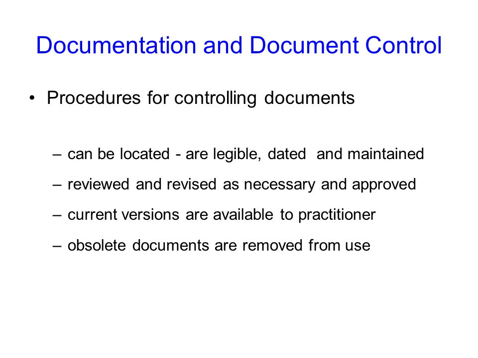 Documentation and Document Control Procedures for controlling documents –can be located - are legible, dated and maintained –reviewed and revised as necessary and approved –current versions are available to practitioner –obsolete documents are removed from use