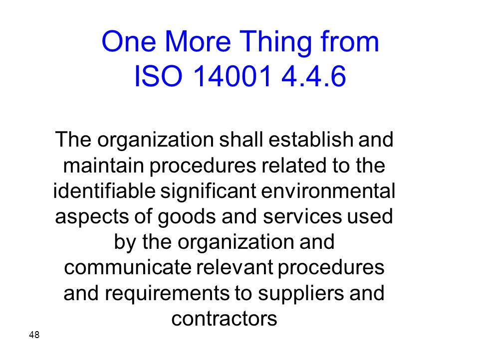 48 One More Thing from ISO 14001 4.4.6 The organization shall establish and maintain procedures related to the identifiable significant environmental aspects of goods and services used by the organization and communicate relevant procedures and requirements to suppliers and contractors