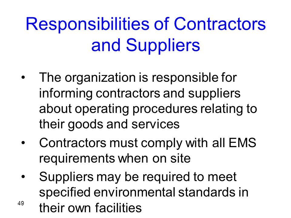 49 Responsibilities of Contractors and Suppliers The organization is responsible for informing contractors and suppliers about operating procedures relating to their goods and services Contractors must comply with all EMS requirements when on site Suppliers may be required to meet specified environmental standards in their own facilities