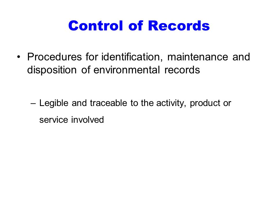 Control of Records Procedures for identification, maintenance and disposition of environmental records –Legible and traceable to the activity, product or service involved