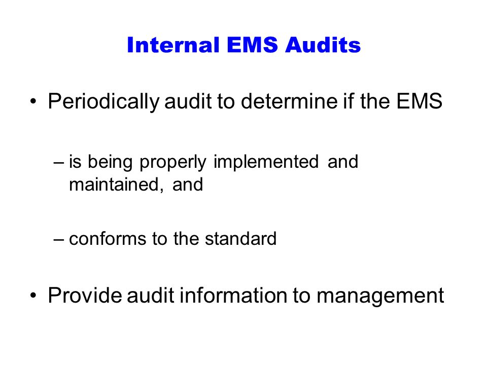 Internal EMS Audits Periodically audit to determine if the EMS –is being properly implemented and maintained, and –conforms to the standard Provide audit information to management