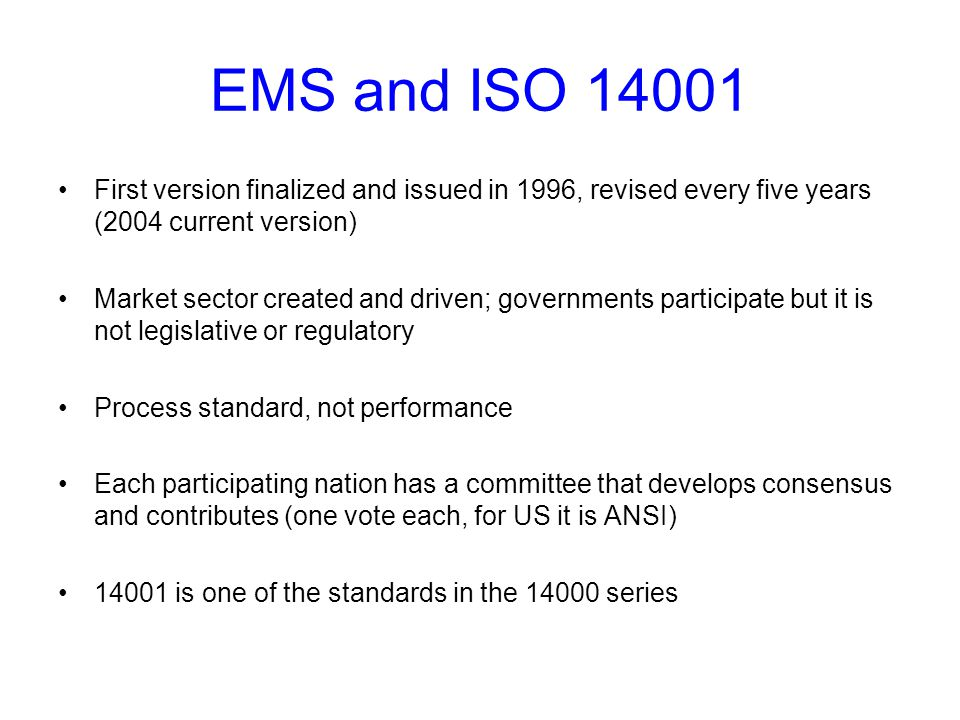 EMS and ISO 14001 First version finalized and issued in 1996, revised every five years (2004 current version) Market sector created and driven; governments participate but it is not legislative or regulatory Process standard, not performance Each participating nation has a committee that develops consensus and contributes (one vote each, for US it is ANSI) 14001 is one of the standards in the 14000 series