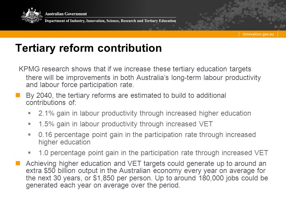 Tertiary reform contribution KPMG research shows that if we increase these tertiary education targets there will be improvements in both Australia's long-term labour productivity and labour force participation rate.