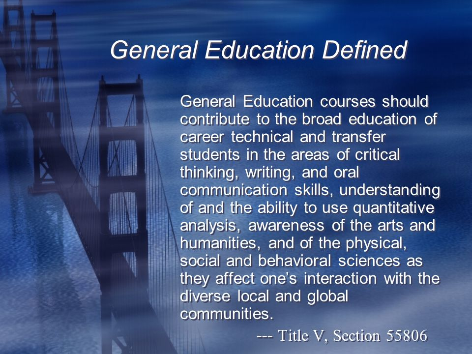 General Education Defined General Education courses should contribute to the broad education of career technical and transfer students in the areas of critical thinking, writing, and oral communication skills, understanding of and the ability to use quantitative analysis, awareness of the arts and humanities, and of the physical, social and behavioral sciences as they affect one's interaction with the diverse local and global communities.