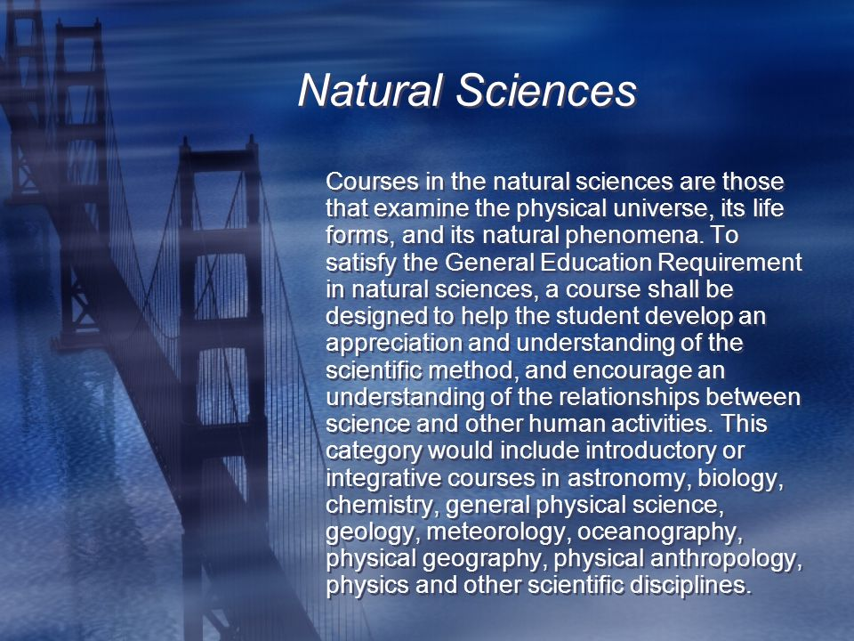 Natural Sciences Courses in the natural sciences are those that examine the physical universe, its life forms, and its natural phenomena.