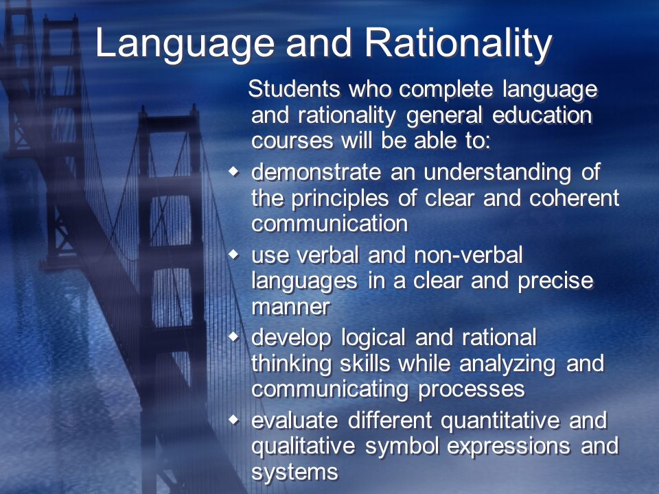 Language and Rationality Students who complete language and rationality general education courses will be able to:  demonstrate an understanding of the principles of clear and coherent communication  use verbal and non-verbal languages in a clear and precise manner  develop logical and rational thinking skills while analyzing and communicating processes  evaluate different quantitative and qualitative symbol expressions and systems Students who complete language and rationality general education courses will be able to:  demonstrate an understanding of the principles of clear and coherent communication  use verbal and non-verbal languages in a clear and precise manner  develop logical and rational thinking skills while analyzing and communicating processes  evaluate different quantitative and qualitative symbol expressions and systems