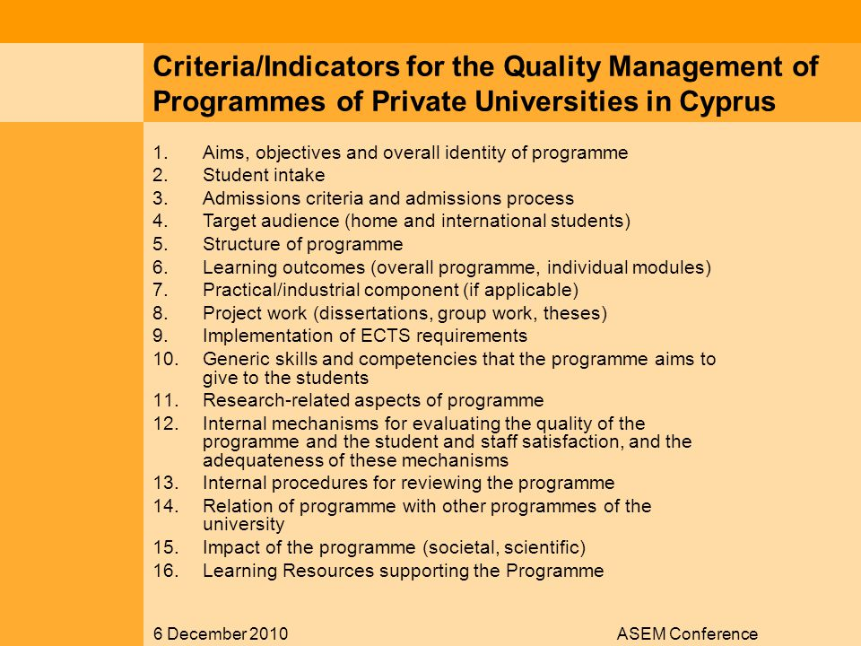 6 December 2010ASEM Conference Criteria/Indicators for the Quality Management of Programmes of Private Universities in Cyprus 1.Aims, objectives and overall identity of programme 2.Student intake 3.Admissions criteria and admissions process 4.Target audience (home and international students) 5.Structure of programme 6.Learning outcomes (overall programme, individual modules) 7.Practical/industrial component (if applicable) 8.Project work (dissertations, group work, theses) 9.Implementation of ECTS requirements 10.Generic skills and competencies that the programme aims to give to the students 11.Research-related aspects of programme 12.Internal mechanisms for evaluating the quality of the programme and the student and staff satisfaction, and the adequateness of these mechanisms 13.Internal procedures for reviewing the programme 14.Relation of programme with other programmes of the university 15.Impact of the programme (societal, scientific) 16.Learning Resources supporting the Programme