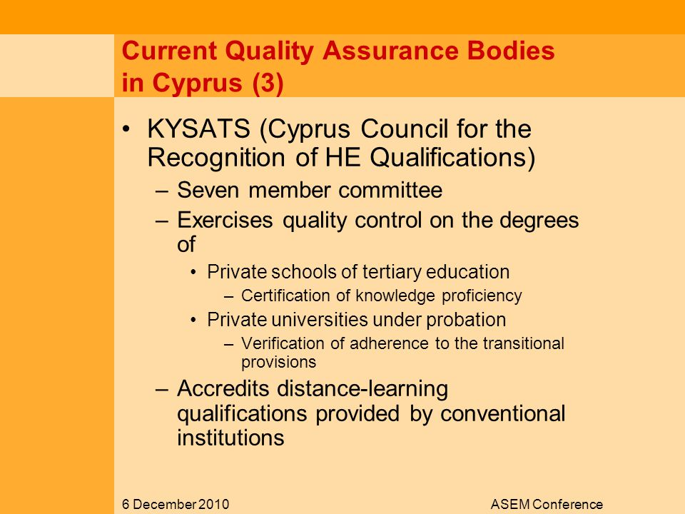 6 December 2010ASEM Conference Current Quality Assurance Bodies in Cyprus (3) KYSATS (Cyprus Council for the Recognition of HE Qualifications) –Seven member committee –Exercises quality control on the degrees of Private schools of tertiary education –Certification of knowledge proficiency Private universities under probation –Verification of adherence to the transitional provisions –Accredits distance-learning qualifications provided by conventional institutions