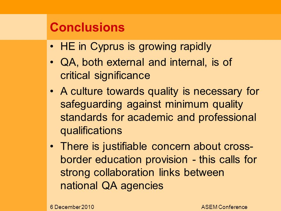 6 December 2010ASEM Conference Conclusions HE in Cyprus is growing rapidly QA, both external and internal, is of critical significance A culture towards quality is necessary for safeguarding against minimum quality standards for academic and professional qualifications There is justifiable concern about cross- border education provision - this calls for strong collaboration links between national QA agencies