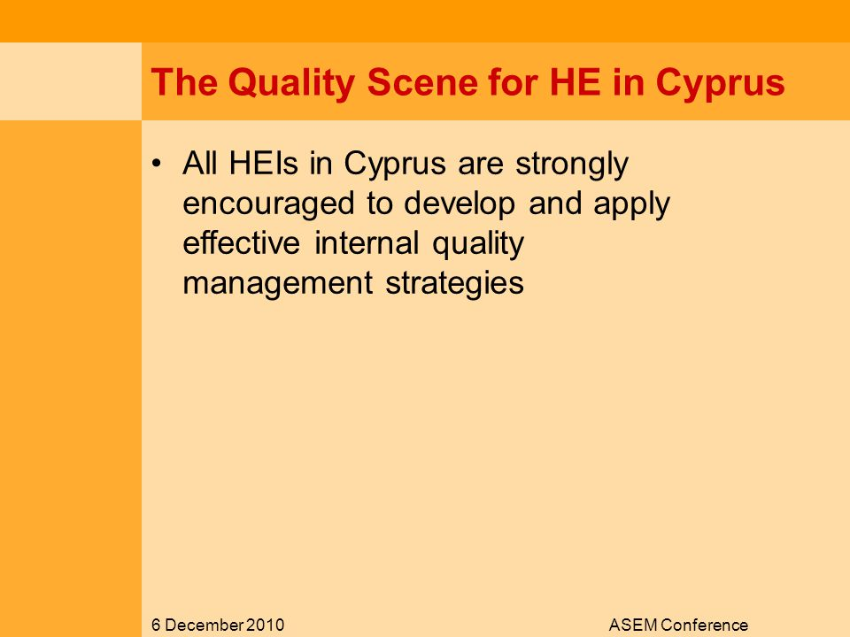 6 December 2010ASEM Conference The Quality Scene for HE in Cyprus All HEIs in Cyprus are strongly encouraged to develop and apply effective internal quality management strategies