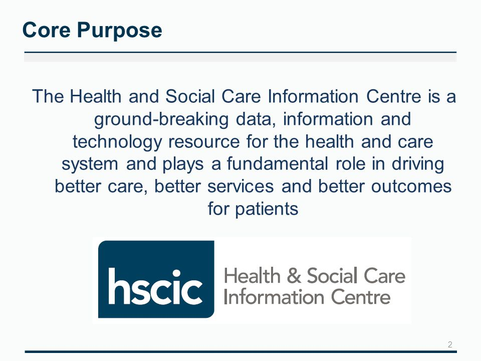 Core Purpose The Health and Social Care Information Centre is a ground-breaking data, information and technology resource for the health and care system and plays a fundamental role in driving better care, better services and better outcomes for patients 2