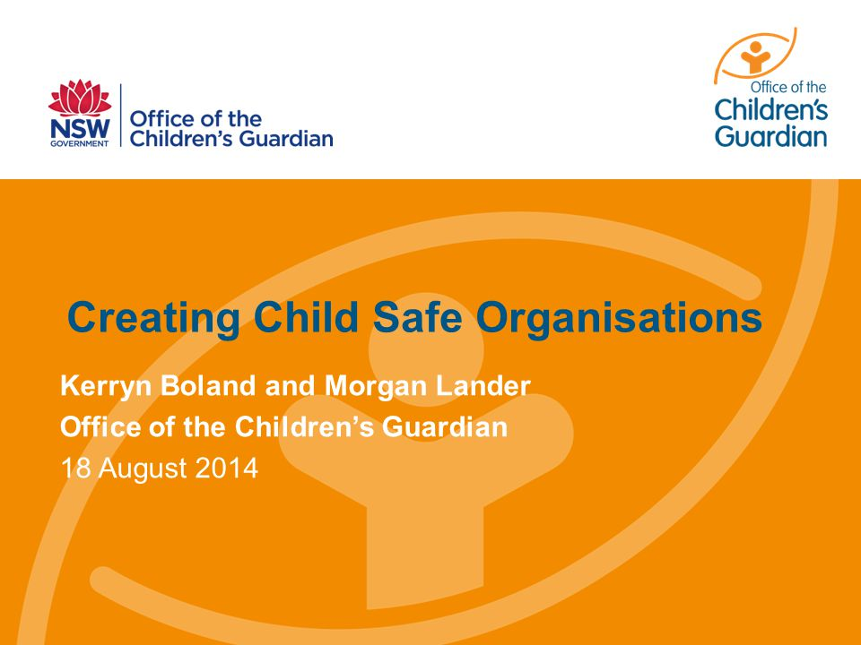 Creating Child Safe Organisations Kerryn Boland and Morgan Lander Office of the Children's Guardian 18 August 2014