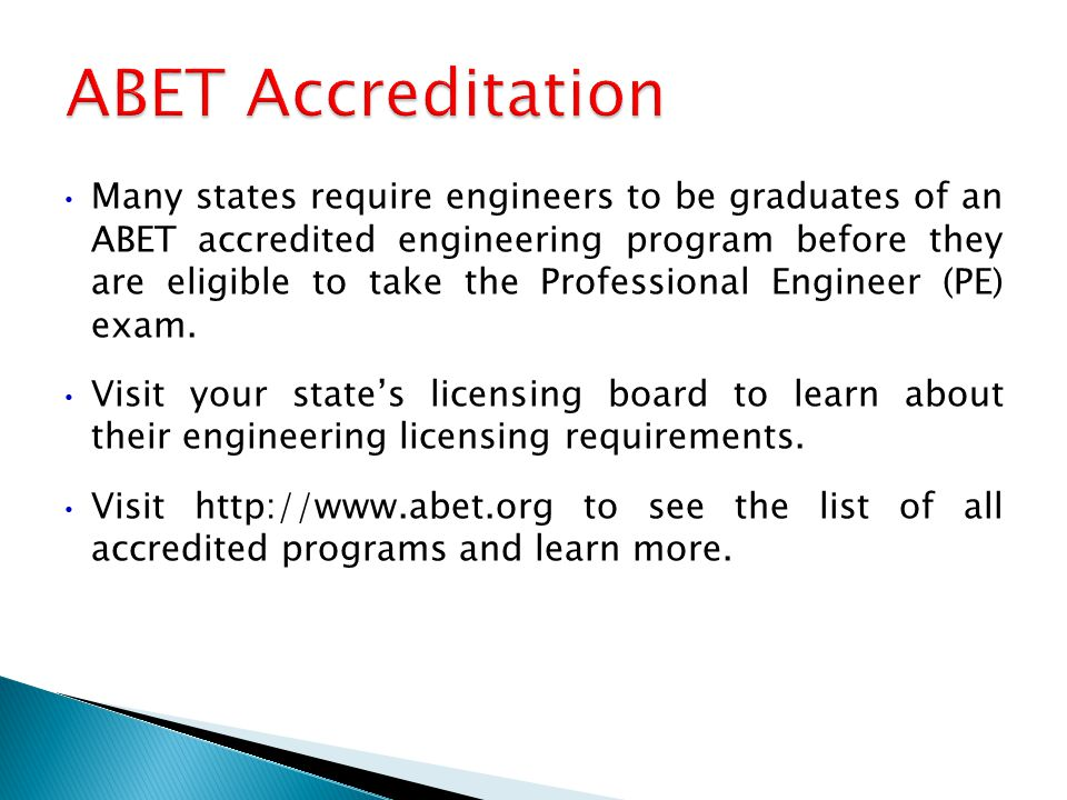 Many states require engineers to be graduates of an ABET accredited engineering program before they are eligible to take the Professional Engineer (PE) exam.