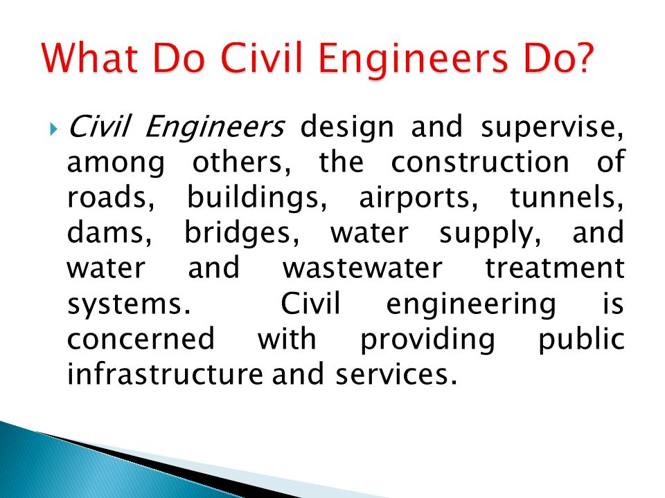  Civil Engineers design and supervise, among others, the construction of roads, buildings, airports, tunnels, dams, bridges, water supply, and water and wastewater treatment systems.