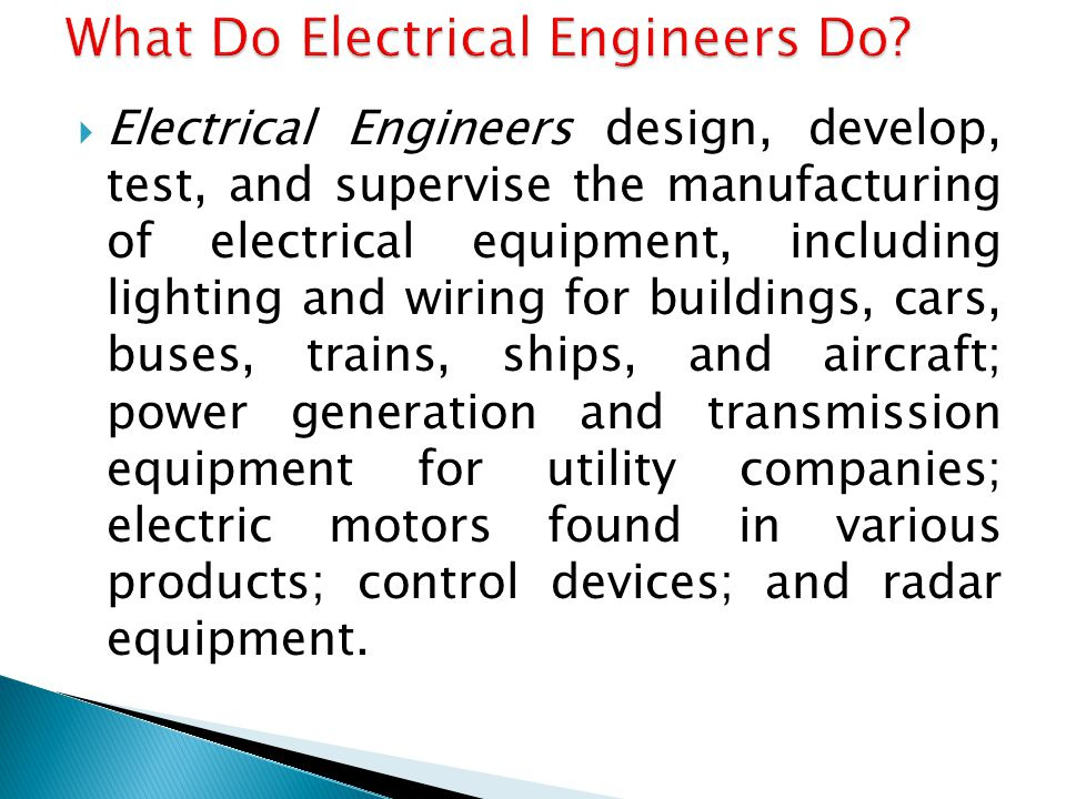  Electrical Engineers design, develop, test, and supervise the manufacturing of electrical equipment, including lighting and wiring for buildings, cars, buses, trains, ships, and aircraft; power generation and transmission equipment for utility companies; electric motors found in various products; control devices; and radar equipment.
