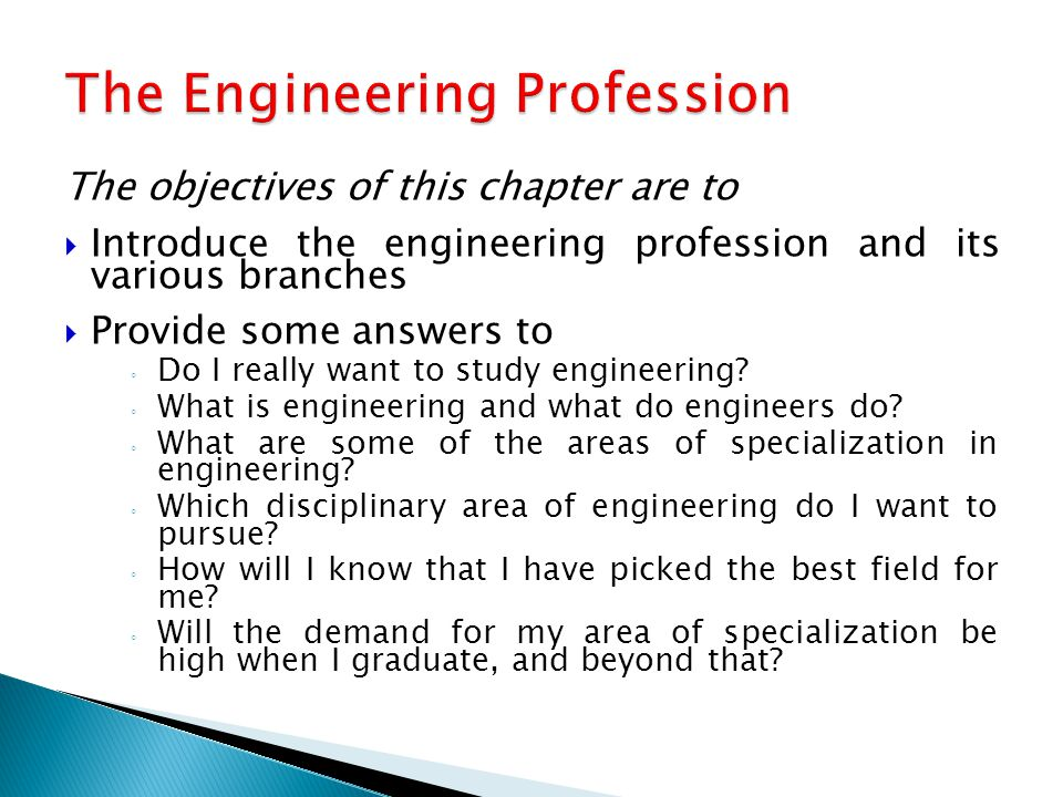 The objectives of this chapter are to  Introduce the engineering profession and its various branches  Provide some answers to ◦ Do I really want to study engineering.