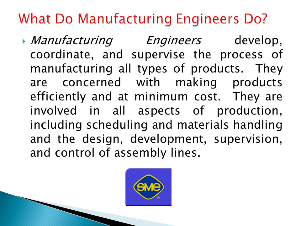  Manufacturing Engineers develop, coordinate, and supervise the process of manufacturing all types of products.