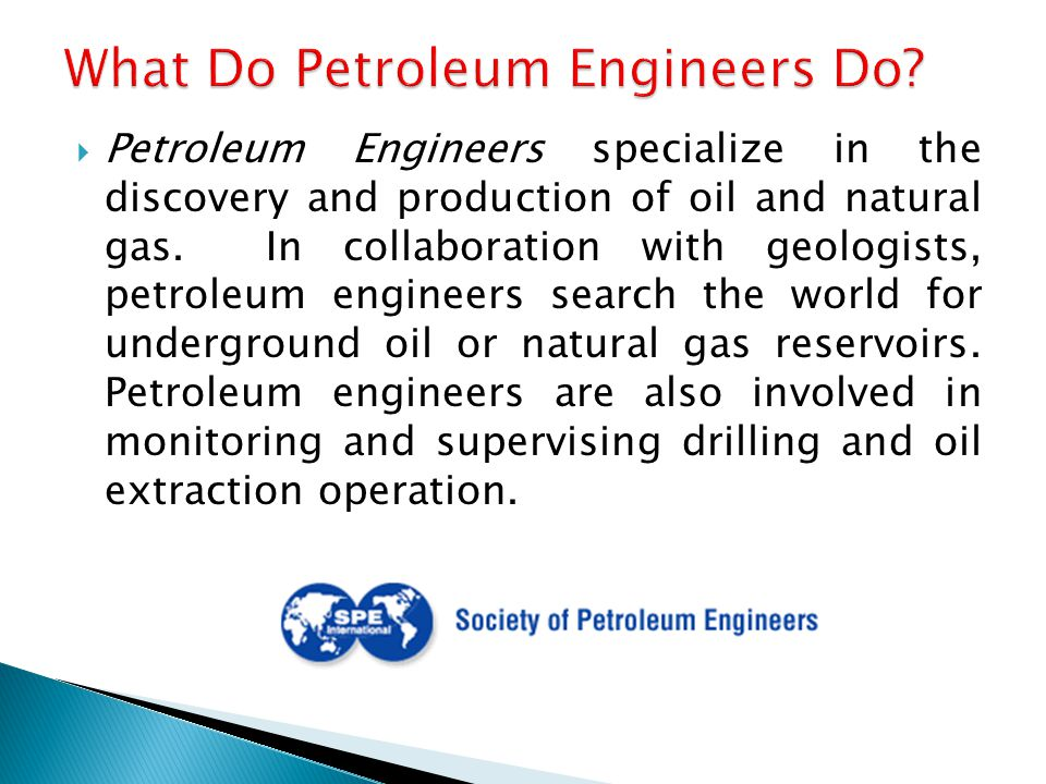  Petroleum Engineers specialize in the discovery and production of oil and natural gas.