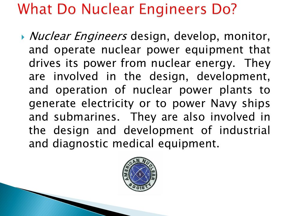  Nuclear Engineers design, develop, monitor, and operate nuclear power equipment that drives its power from nuclear energy.