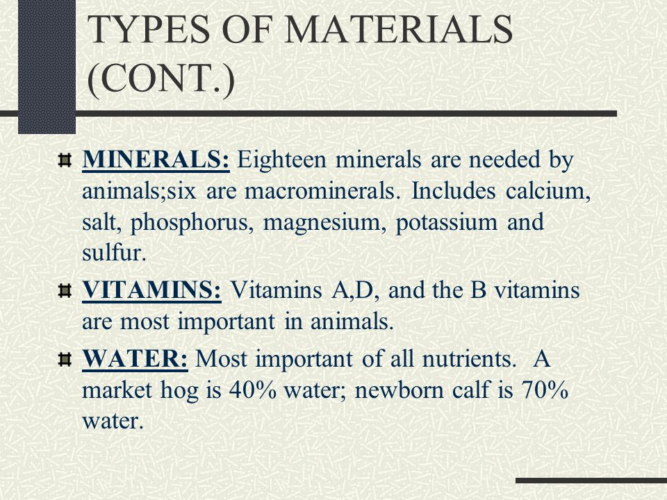 TYPES OF MATERIALS (CONT.) MINERALS: Eighteen minerals are needed by animals;six are macrominerals.