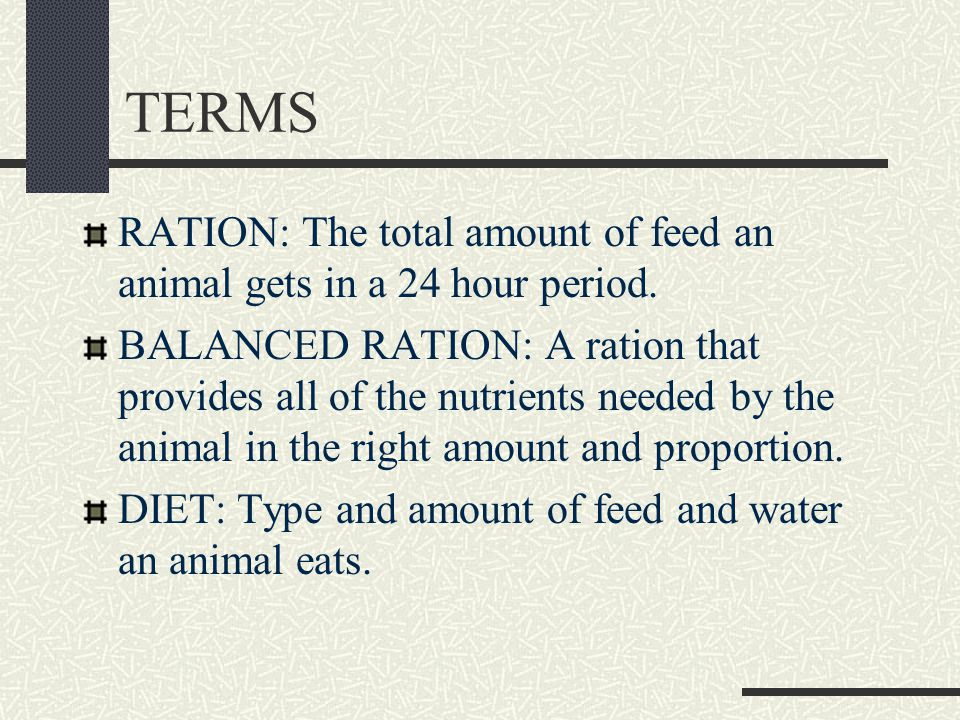 TERMS RATION: The total amount of feed an animal gets in a 24 hour period.